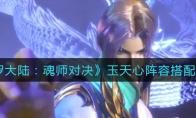 斗罗大陆:魂师对决玉天心阵容搭配攻略