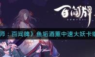 阴阳师:百闻牌鱼垢酒薰中速大妖卡组攻略