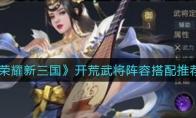 荣耀新三国开荒武将阵容搭配推荐