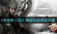 荣耀新三国魏延阵容搭配攻略