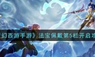 梦幻西游手游法宝佩戴第5栏开启攻略