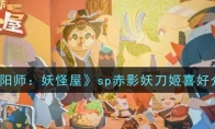 阴阳师:妖怪屋sp赤影妖刀姬喜好介绍