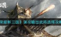 荣耀新三国谋攻输出武将选择攻略