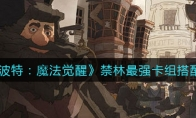 哈利波特:魔法觉醒禁林最强卡组搭配攻略