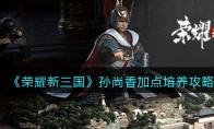 荣耀新三国孙尚香加点培养攻略