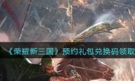 荣耀新三国预约礼包兑换码领取