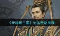 荣耀新三国刘备宝物推荐