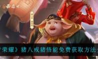 王者荣耀猪八戒猪悟能免费获取方法介绍